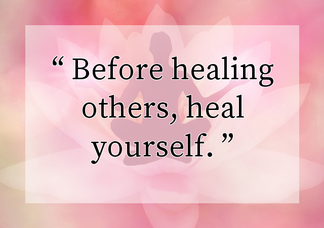 Before healing others, heal yourself.
