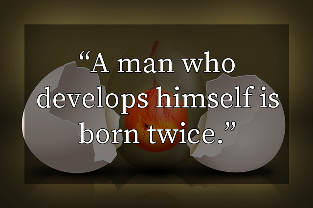A man who develops himself is born twice.