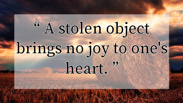 A stolen object brings no joy to one's heart.