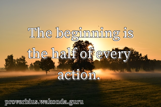 The beginning is the half of every action.