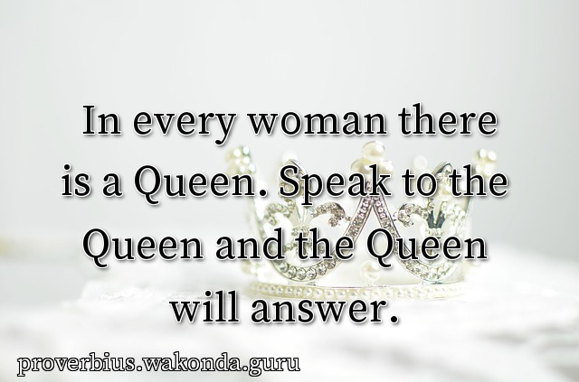 In every woman there is a Queen. Speak to the Queen and the Queen will answer.