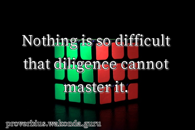 Nothing is so difficult that diligence cannot master it.
