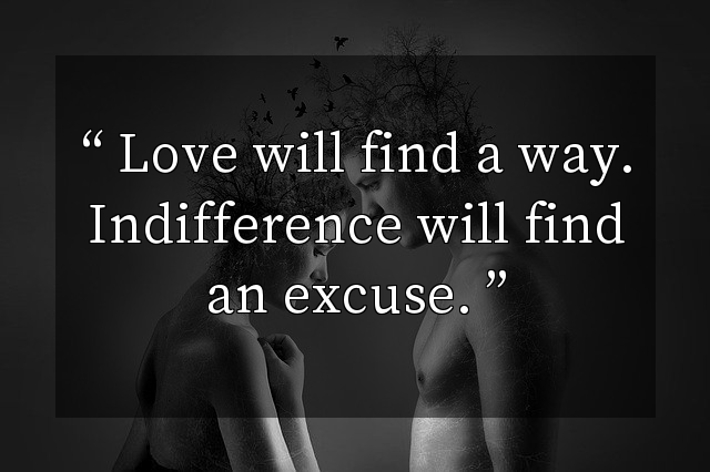 Love will find a way. Indifference will find an excuse.