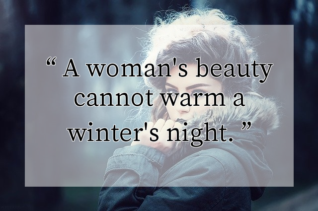 A woman's beauty cannot warm a winter's night.