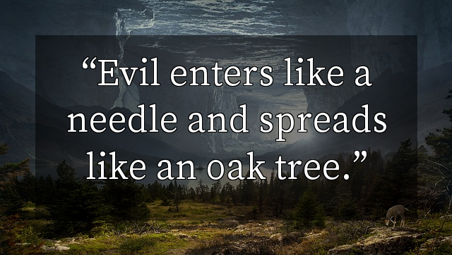 Evil enters like a needle and spreads like an oak tree.