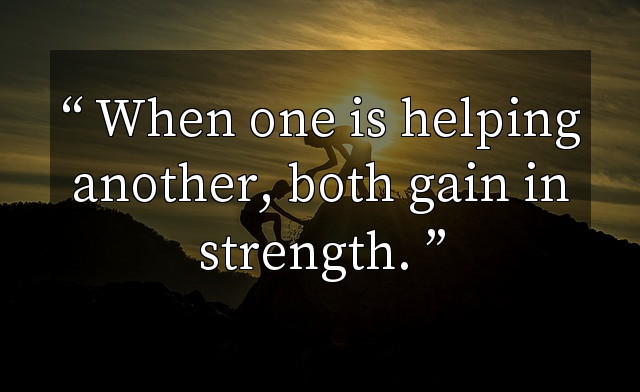 When one is helping another, both gain in strength.