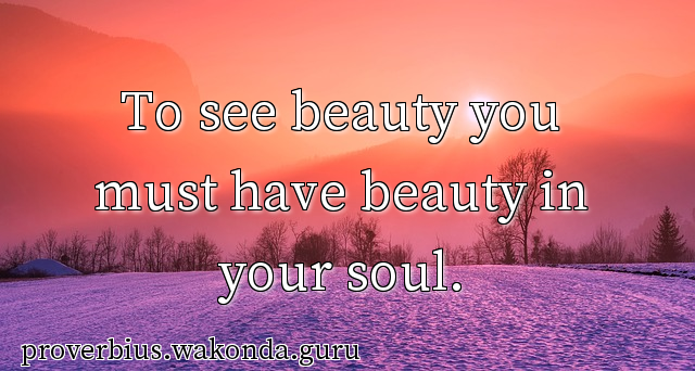 To see beauty you must have beauty in your soul.