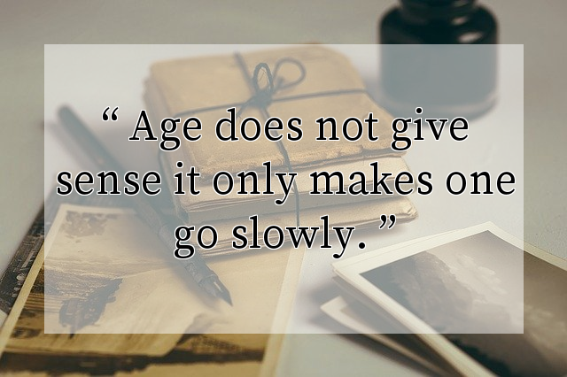 Age does not give sense it only makes one go slowly.