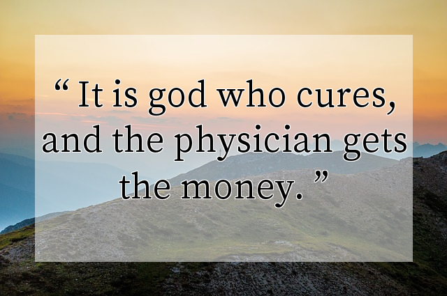 It is god who cures, and the physician gets the money.