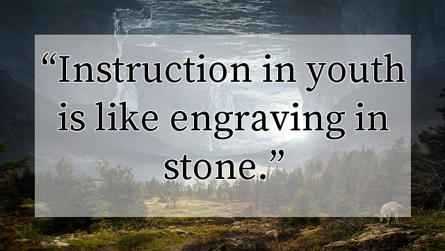 Instruction in youth is like engraving in stone.