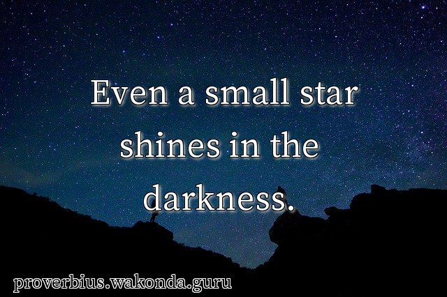 Even a small star shines in the darkness.