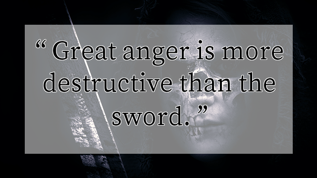Great anger is more destructive than the sword.