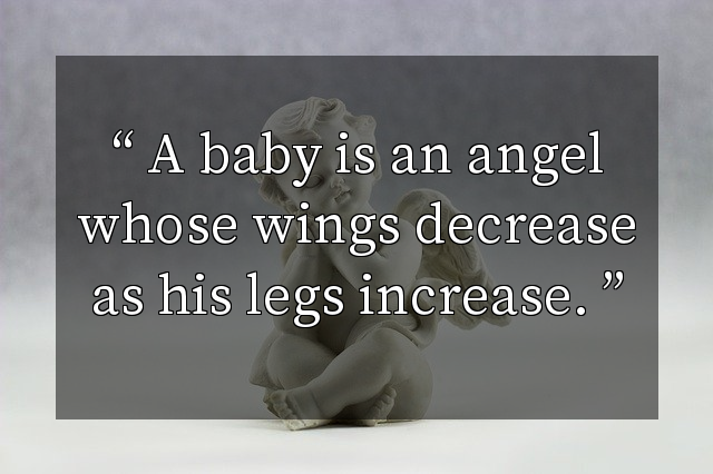 A baby is an angel whose wings decrease as his legs increase.